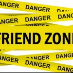 THE FRIEND ZONE- or lack there of…